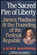 The Sacred Fire of Liberty:  James Madison & the Founding of the Federal Republic